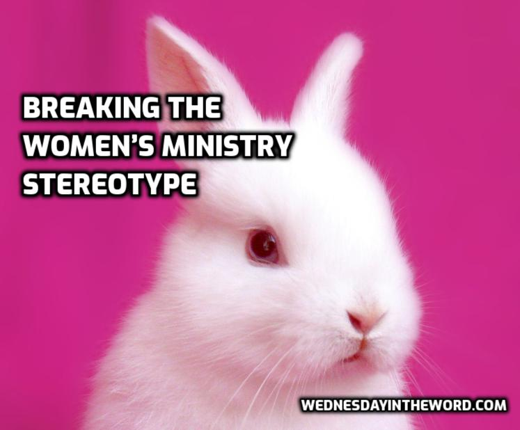 Breaking the Women's Ministry stereotype   WednesdayintheWord.com