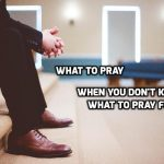 What to pray when you don't know what to pray for
