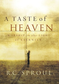 Taste of Heaven: Worship in the Light of Eternity by RC Sproul