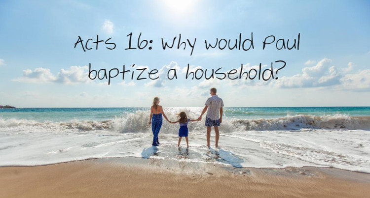Acts 16: Why would Paul batpize a household? | WednesdayintheWord.com