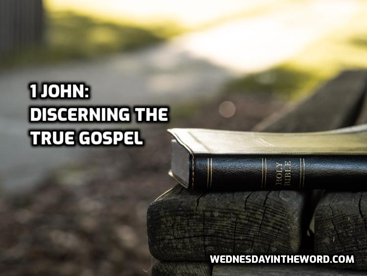 1 John: Discerning the True Gospel | WednesdayintheWord.com