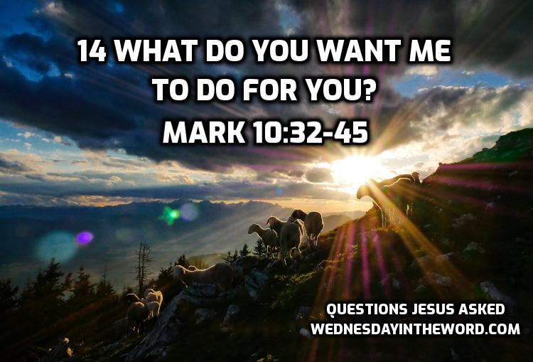 14 What do you want me to do for you? Mark 10:32-45 | WednesdayintheWord.com