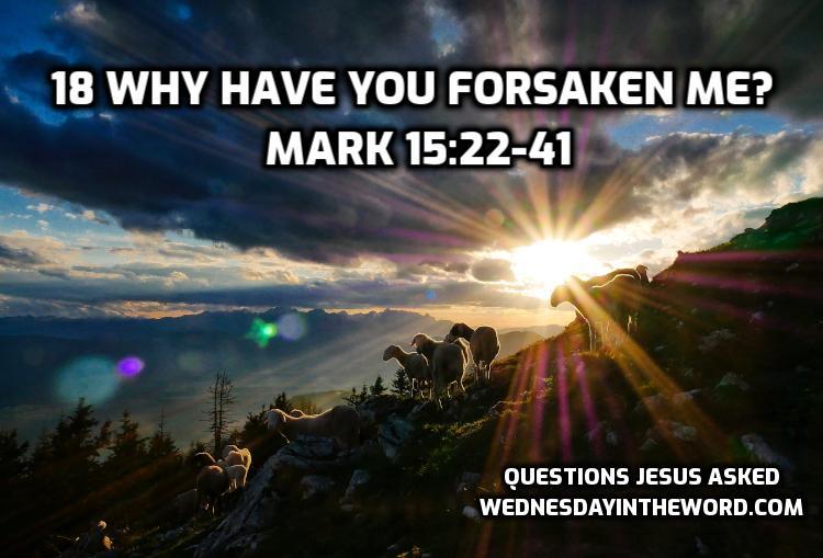 18 Why have you forsaken me? Mark 15:22-41 | WednesdayintheWord.com