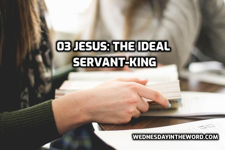 03 Jesus: The Ideal Servant-King | WednesdayintheWord.com