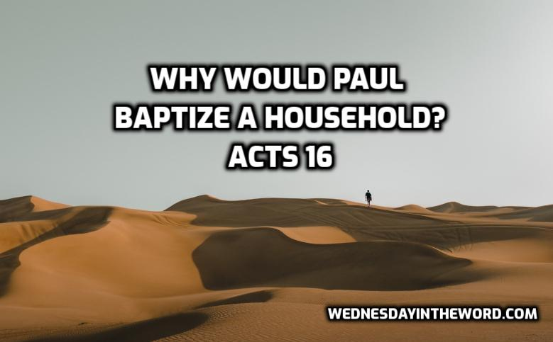 Acts 16 Why did Paul baptize a household? | WednesdayintheWord.com