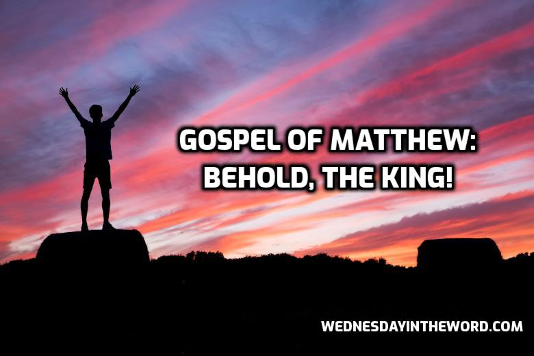 Gospel of Matthew: Behold, the King! | WednesdayintheWord.com
