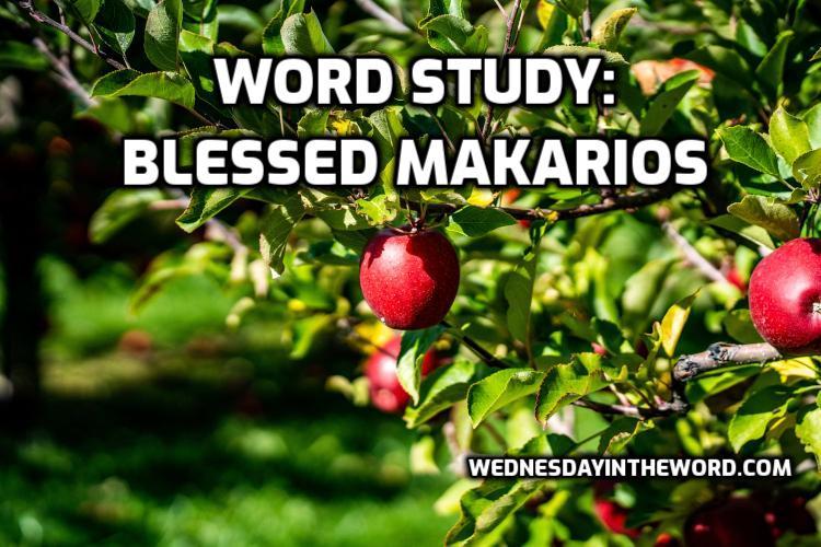 Word Study: Blessed makarios | WednesdayintheWord.com